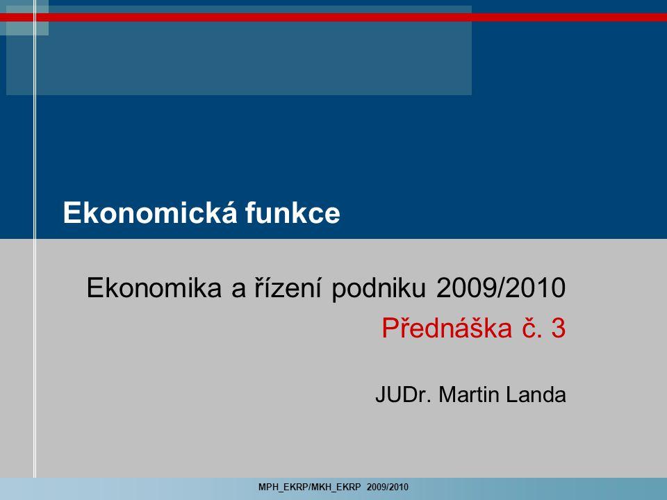 MPH_EKRP/MKH_EKRP 2009/2010 Ekonomická funkce Ekonomika a řízení podniku 2009/2010 Přednáška č. 3 JUDr. Martin Landa