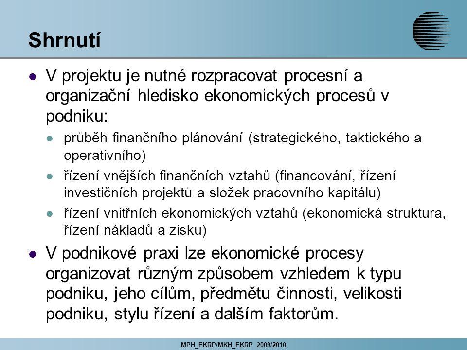 MPH_EKRP/MKH_EKRP 2009/2010 Shrnutí V projektu je nutné rozpracovat procesní a organizační hledisko ekonomických procesů v podniku: průběh finančního