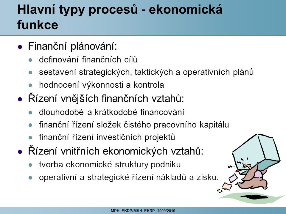 MPH_EKRP/MKH_EKRP 2009/2010 Hlavní typy procesů - ekonomická funkce Finanční plánování: definování finančních cílů sestavení strategických, taktických