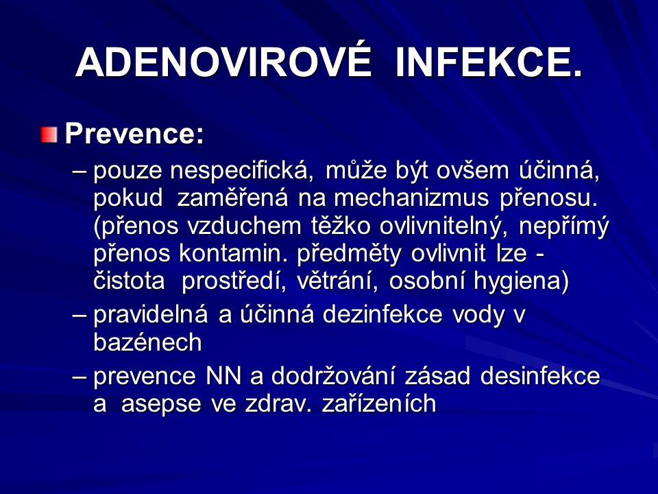 ADENOVIROVÉ INFEKCE. Prevence: –pouze nespecifická, může být ovšem účinná, pokud zaměřená na mechanizmus přenosu. (přenos vzduchem těžko ovlivnitelný,