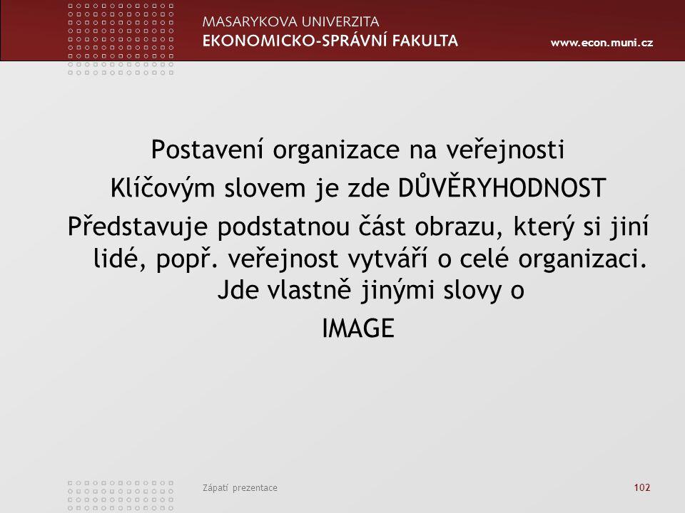 www.econ.muni.cz Zápatí prezentace 102 Postavení organizace na veřejnosti Klíčovým slovem je zde DŮVĚRYHODNOST Představuje podstatnou část obrazu, kte