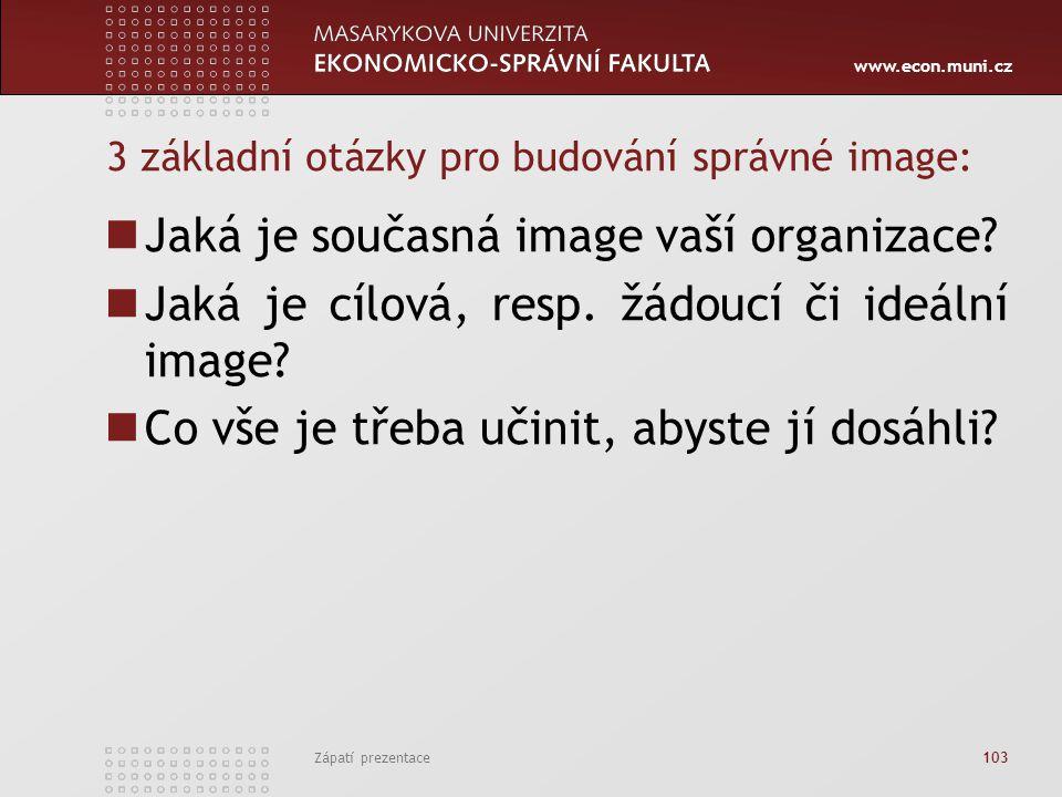 www.econ.muni.cz Zápatí prezentace 103 3 základní otázky pro budování správné image: Jaká je současná image vaší organizace? Jaká je cílová, resp. žád