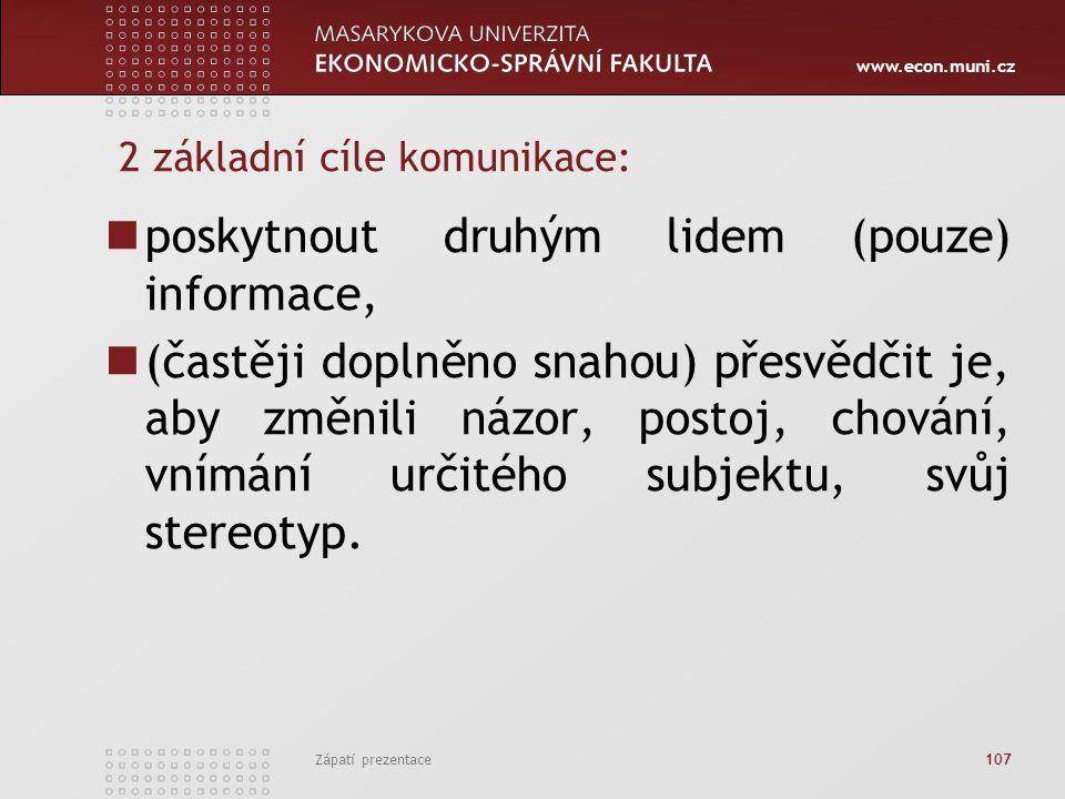 www.econ.muni.cz Zápatí prezentace 107 2 základní cíle komunikace: poskytnout druhým lidem (pouze) informace, (častěji doplněno snahou) přesvědčit je,
