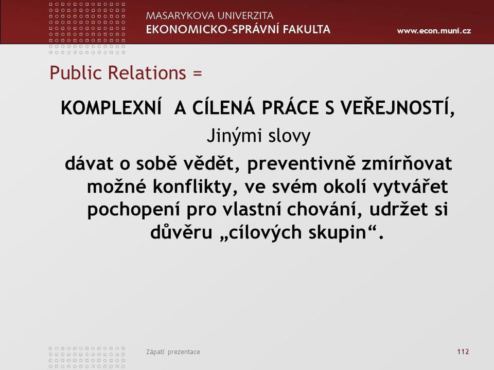www.econ.muni.cz Zápatí prezentace 112 Public Relations = KOMPLEXNÍ A CÍLENÁ PRÁCE S VEŘEJNOSTÍ, Jinými slovy dávat o sobě vědět, preventivně zmírňova