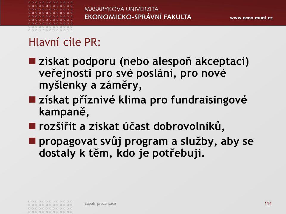 www.econ.muni.cz Zápatí prezentace 114 Hlavní cíle PR: získat podporu (nebo alespoň akceptaci) veřejnosti pro své poslání, pro nové myšlenky a záměry,