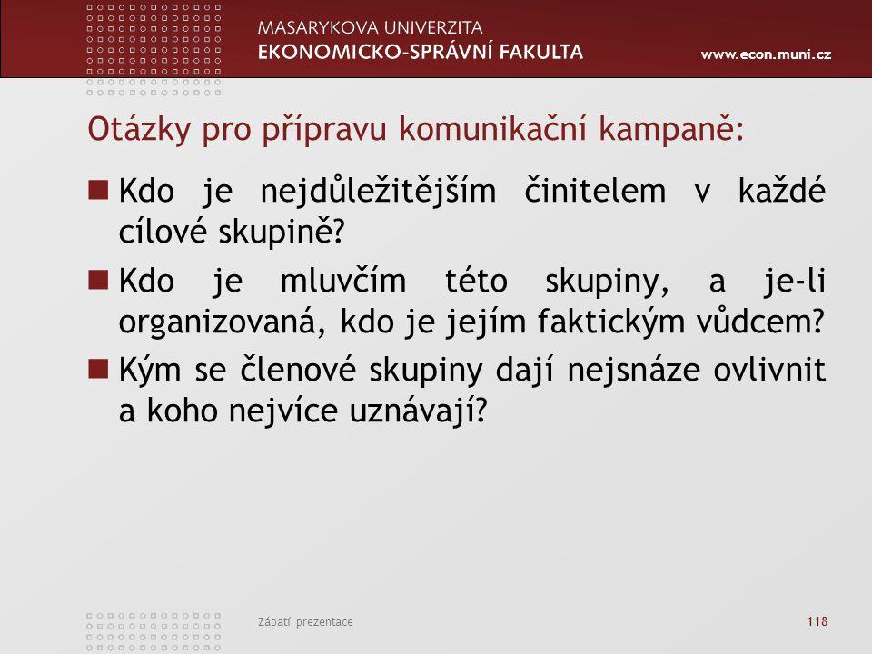 www.econ.muni.cz Zápatí prezentace 118 Otázky pro přípravu komunikační kampaně: Kdo je nejdůležitějším činitelem v každé cílové skupině? Kdo je mluvčí