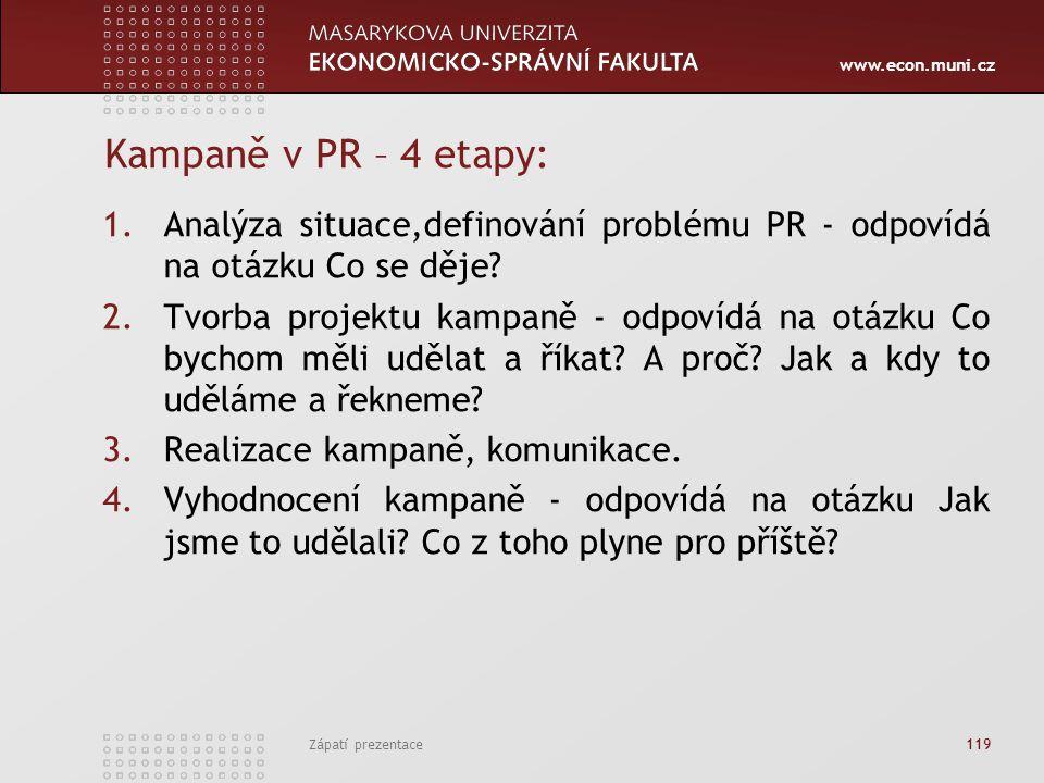 www.econ.muni.cz Zápatí prezentace 119 Kampaně v PR – 4 etapy: 1.Analýza situace,definování problému PR - odpovídá na otázku Co se děje? 2.Tvorba proj