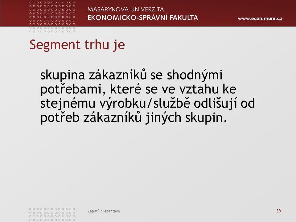 www.econ.muni.cz Zápatí prezentace 39 Segment trhu je skupina zákazníků se shodnými potřebami, které se ve vztahu ke stejnému výrobku/službě odlišují
