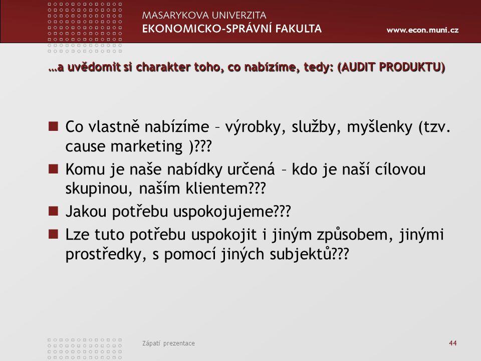 www.econ.muni.cz Zápatí prezentace 44 …a uvědomit si charakter toho, co nabízíme, tedy: (AUDIT PRODUKTU) Co vlastně nabízíme – výrobky, služby, myšlen