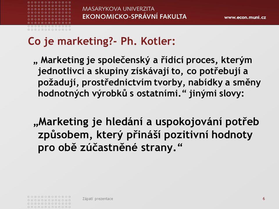 """www.econ.muni.cz Zápatí prezentace 6 Co je marketing?- Ph. Kotler: """" Marketing je společenský a řídící proces, kterým jednotlivci a skupiny získávají"""