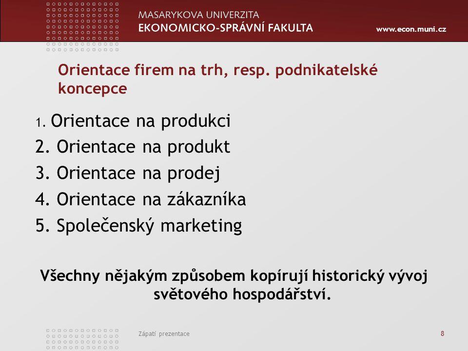 www.econ.muni.cz Zápatí prezentace 8 Orientace firem na trh, resp. podnikatelské koncepce 1. Orientace na produkci 2. Orientace na produkt 3. Orientac