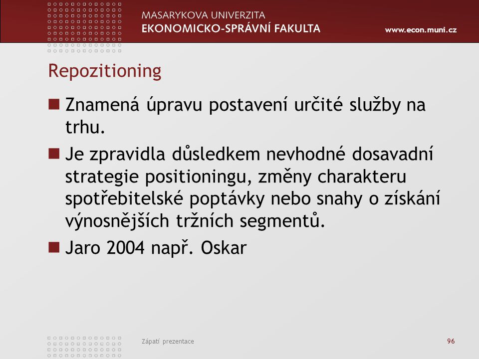 www.econ.muni.cz Zápatí prezentace 96 Repozitioning Znamená úpravu postavení určité služby na trhu. Je zpravidla důsledkem nevhodné dosavadní strategi