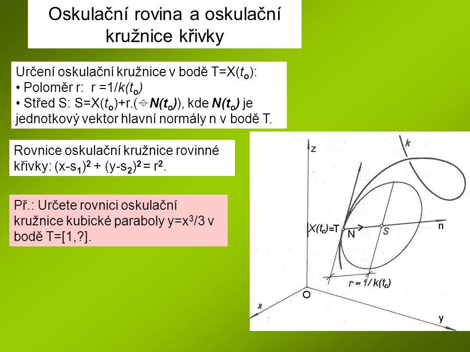 Oskulační rovina a oskulační kružnice křivky Určení oskulační kružnice v bodě T=X(t o ): Poloměr r: r =1/k(t o ) Střed S: S=X(t o )+r.(  N(t o )), kde N(t o ) je jednotkový vektor hlavní normály n v bodě T.