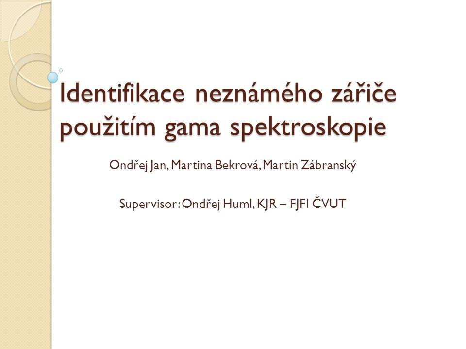 Identifikace neznámého zářiče použitím gama spektroskopie Ondřej Jan, Martina Bekrová, Martin Zábranský Supervisor: Ondřej Huml, KJR – FJFI ČVUT