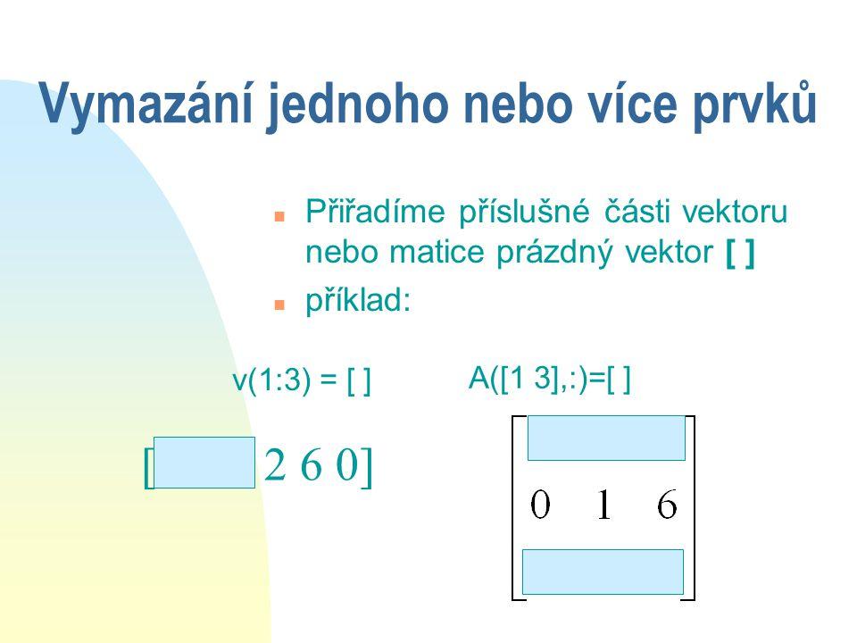 Změna hodnoty u více než jednoho prvku n Nahrazovat lze pouze u vektor vektorem o stejné velikosti u submatici maticí o stejné velikosti n Např: [4 1 7 1 6 0] 9 0 2 v(2:4) = [9 0 2] A(2:3,1:2)=[0 1;1 0] 0 1 1 0