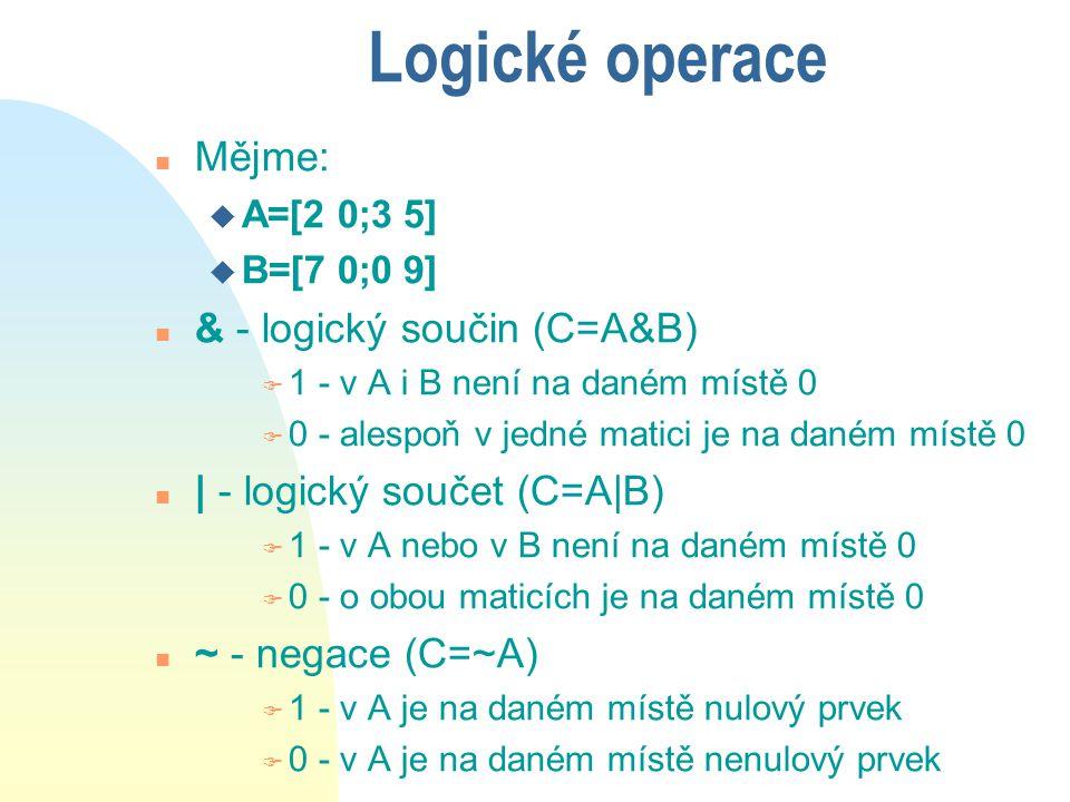 Vložení dalších prvků n Pomocí indexů můžeme vložit další prvky do vektoru a matice v(4) = 3 [2 6 0] 0 3] v(7) = 5 [2 6 0 3] 0 0 5] A(2,:)=[5 6 7] 5 6 7 A(3,3)=2 0 0 2