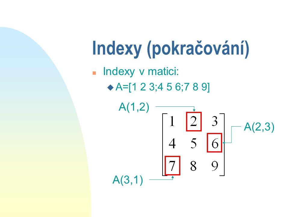 Indexy n odkazy na prvky vektoru či matice n je tvořen souřadnicemi prvku n odkazovat se lze jen na existující prvky v=[4 8 7 1 6 0] v(2) v(5)