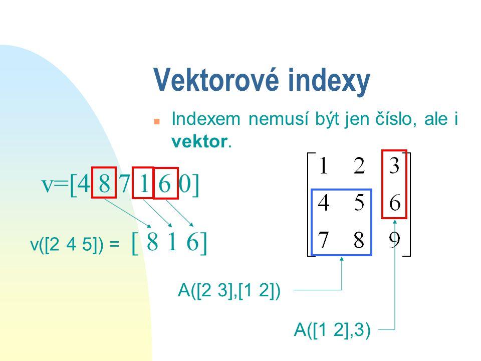 Indexy (pokračování) n Indexy v matici: u A=[1 2 3;4 5 6;7 8 9] A(1,2) A(3,1) A(2,3)