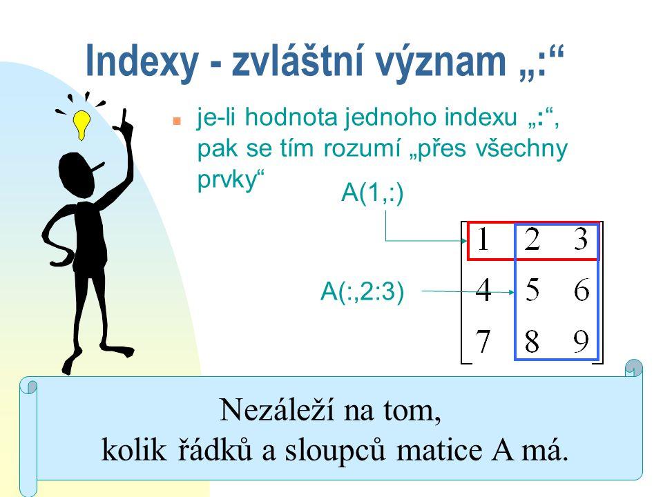 """Použití """": v indexech v=[4 8 7 1 6 0] A(1:2,2:3) A(1:2:3,1:2) v=[4 8 7 1 6 0] v(2:5) v(1:2:5)"""