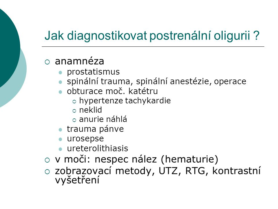Jak diagnostikovat postrenální oligurii ?  anamnéza prostatismus spinální trauma, spinální anestézie, operace obturace moč. katétru  hypertenze tach