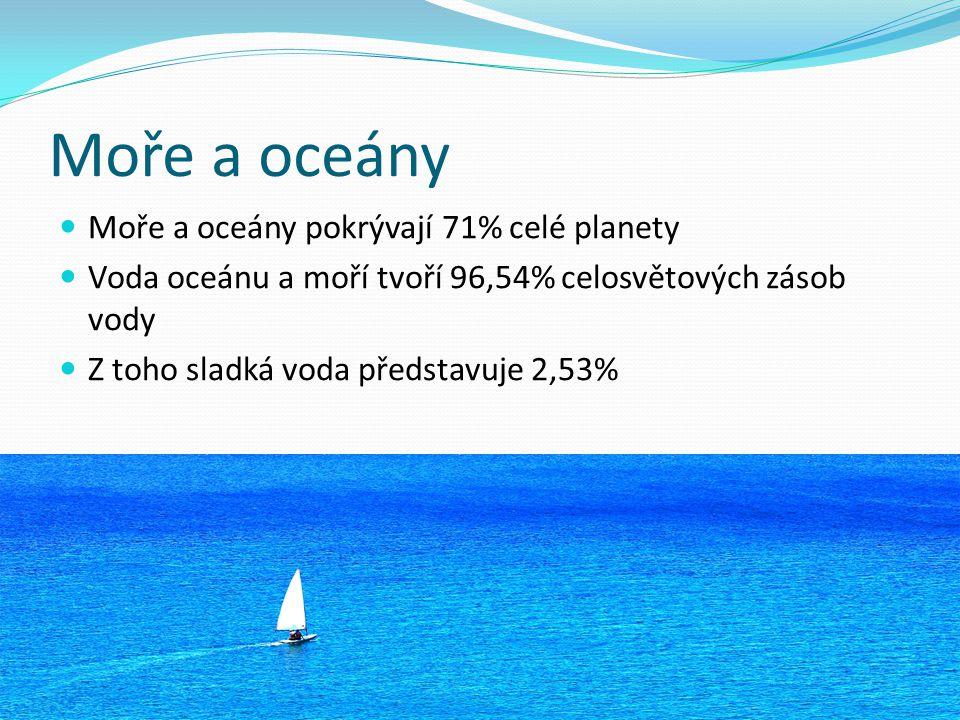 Moře a oceány Moře a oceány pokrývají 71% celé planety Voda oceánu a moří tvoří 96,54% celosvětových zásob vody Z toho sladká voda představuje 2,53%