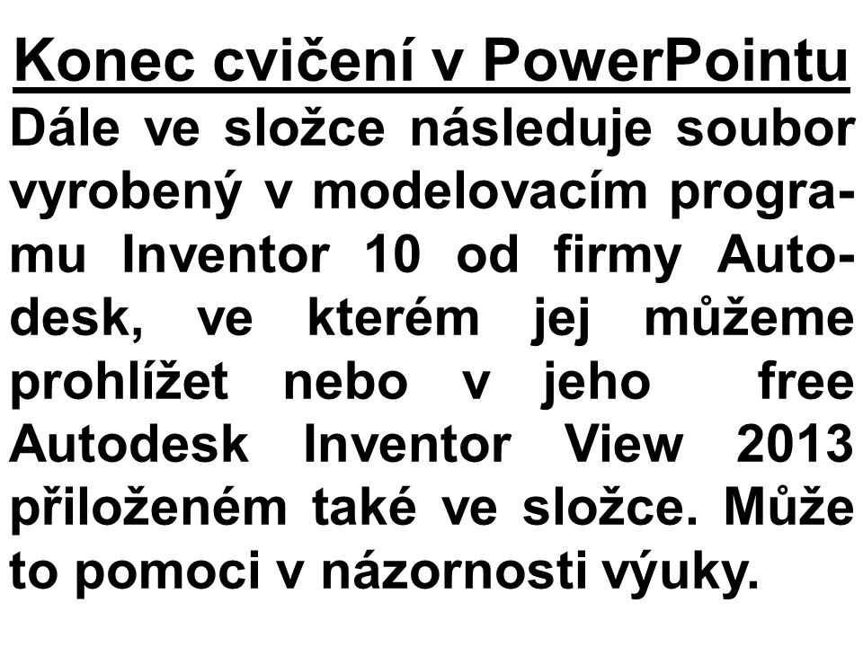Konec cvičení v PowerPointu Dále ve složce následuje soubor vyrobený v modelovacím progra- mu Inventor 10 od firmy Auto- desk, ve kterém jej můžeme pr