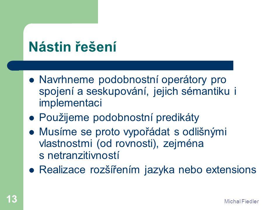 Michal Fiedler 13 Nástin řešení Navrhneme podobnostní operátory pro spojení a seskupování, jejich sémantiku i implementaci Použijeme podobnostní predi