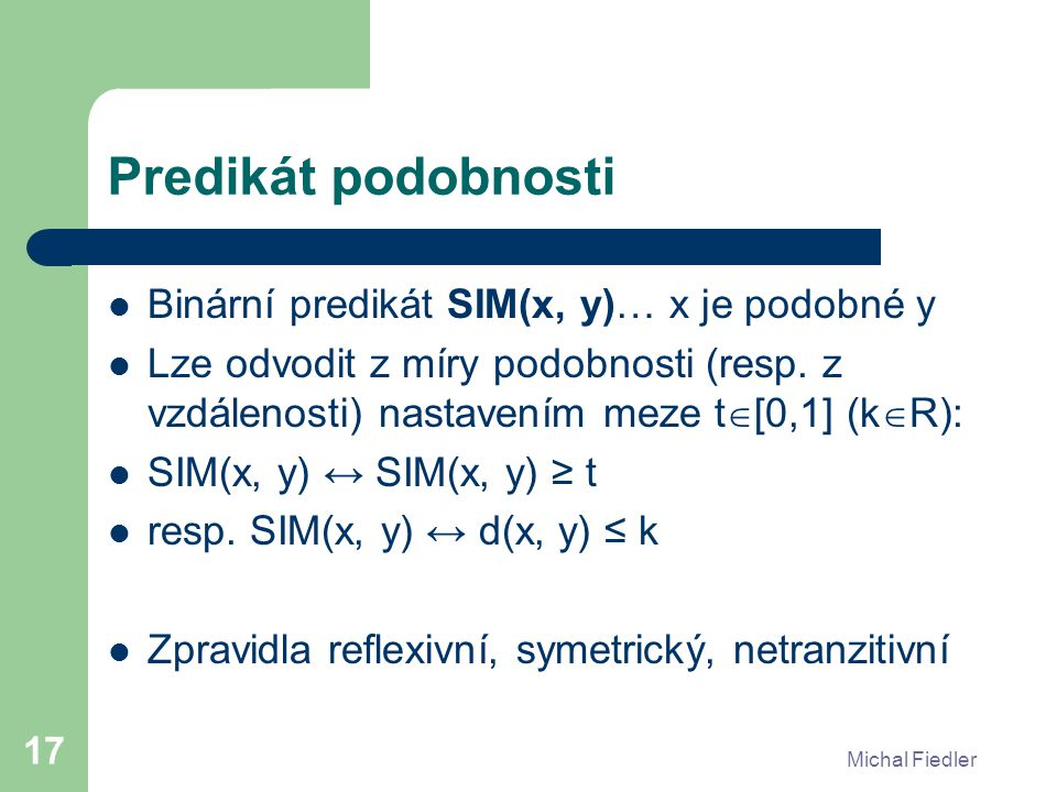 Michal Fiedler 17 Predikát podobnosti Binární predikát SIM(x, y)… x je podobné y Lze odvodit z míry podobnosti (resp.