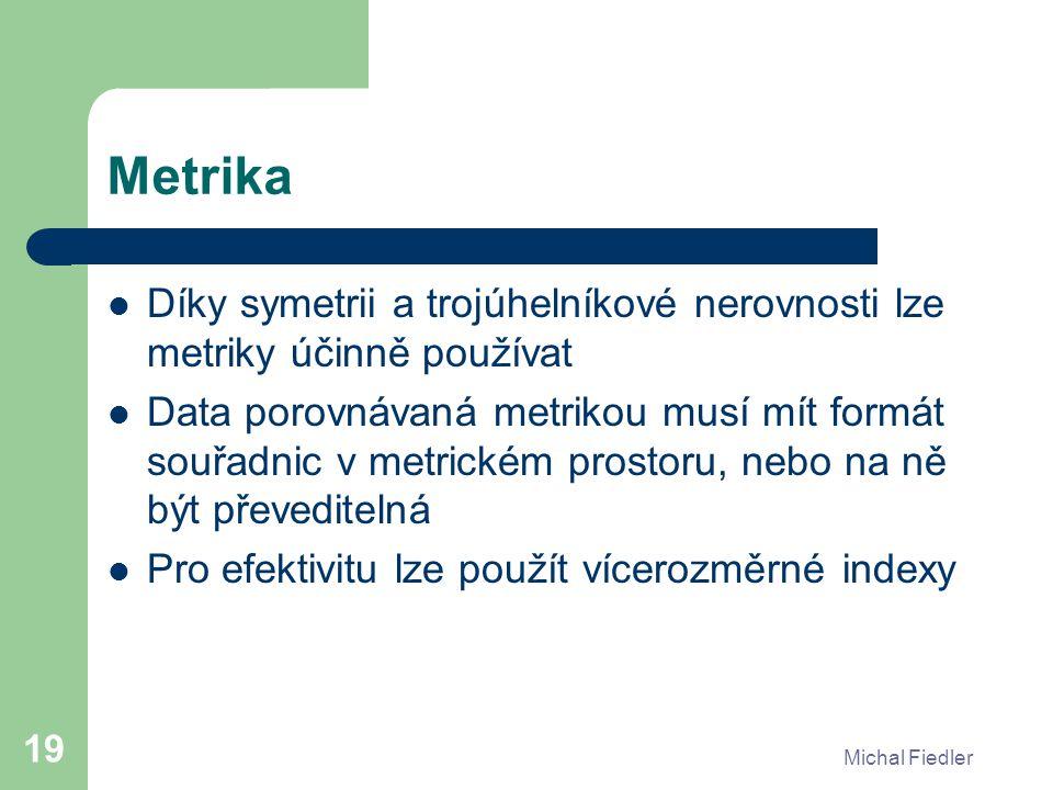 Michal Fiedler 19 Metrika Díky symetrii a trojúhelníkové nerovnosti lze metriky účinně používat Data porovnávaná metrikou musí mít formát souřadnic v metrickém prostoru, nebo na ně být převeditelná Pro efektivitu lze použít vícerozměrné indexy