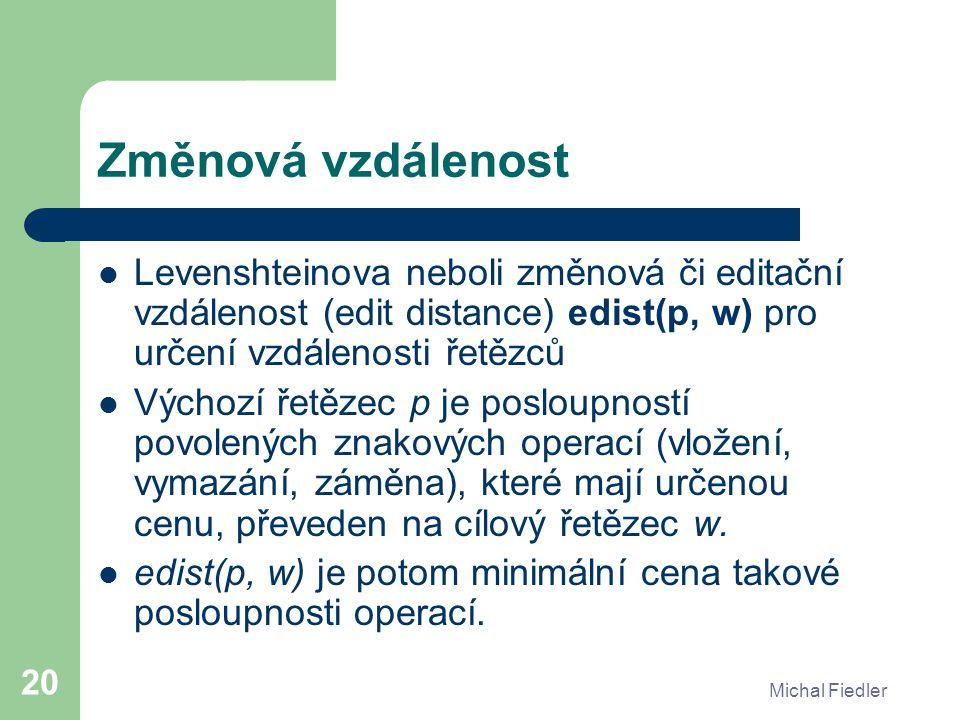 Michal Fiedler 20 Změnová vzdálenost Levenshteinova neboli změnová či editační vzdálenost (edit distance) edist(p, w) pro určení vzdálenosti řetězců V