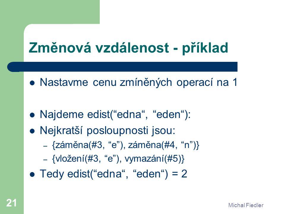 Michal Fiedler 21 Změnová vzdálenost - příklad Nastavme cenu zmíněných operací na 1 Najdeme edist( edna , eden ): Nejkratší posloupnosti jsou: – {záměna(#3, e ), záměna(#4, n )} – {vložení(#3, e ), vymazání(#5)} Tedy edist( edna , eden ) = 2