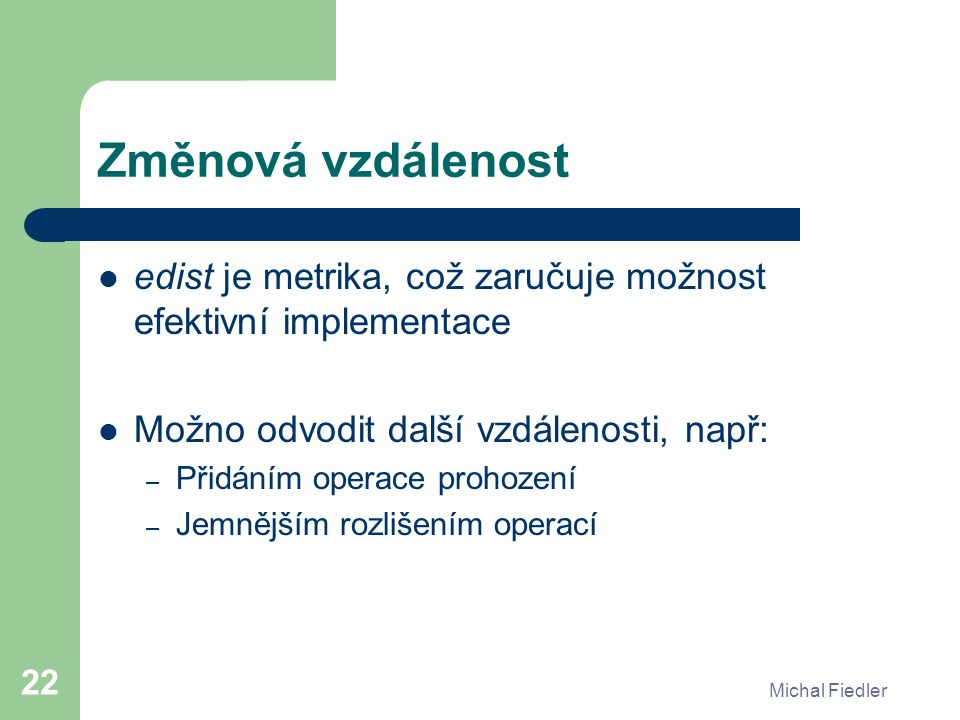 Michal Fiedler 22 Změnová vzdálenost edist je metrika, což zaručuje možnost efektivní implementace Možno odvodit další vzdálenosti, např: – Přidáním operace prohození – Jemnějším rozlišením operací