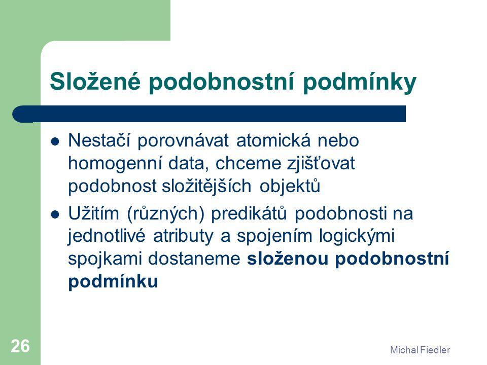 Michal Fiedler 26 Složené podobnostní podmínky Nestačí porovnávat atomická nebo homogenní data, chceme zjišťovat podobnost složitějších objektů Užitím