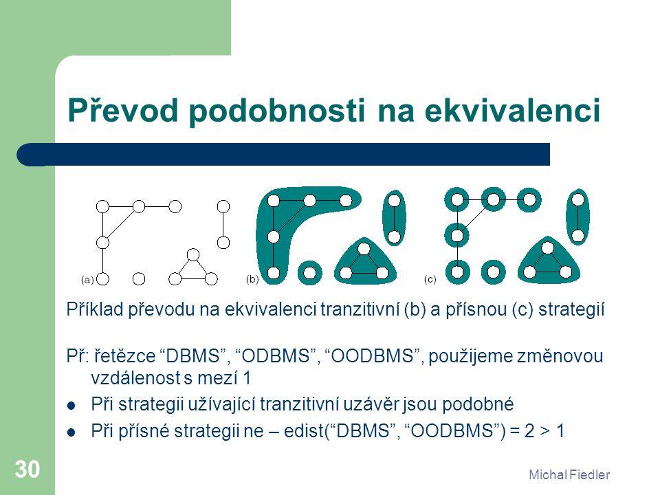 Michal Fiedler 30 Převod podobnosti na ekvivalenci Příklad převodu na ekvivalenci tranzitivní (b) a přísnou (c) strategií Př: řetězce DBMS , ODBMS , OODBMS , použijeme změnovou vzdálenost s mezí 1 Při strategii užívající tranzitivní uzávěr jsou podobné Při přísné strategii ne – edist( DBMS , OODBMS ) = 2 > 1