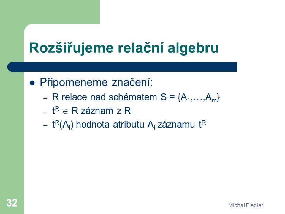 Michal Fiedler 32 Rozšiřujeme relační algebru Připomeneme značení: – R relace nad schématem S = {A 1,…,A m } – t R  R záznam z R – t R (A i ) hodnota
