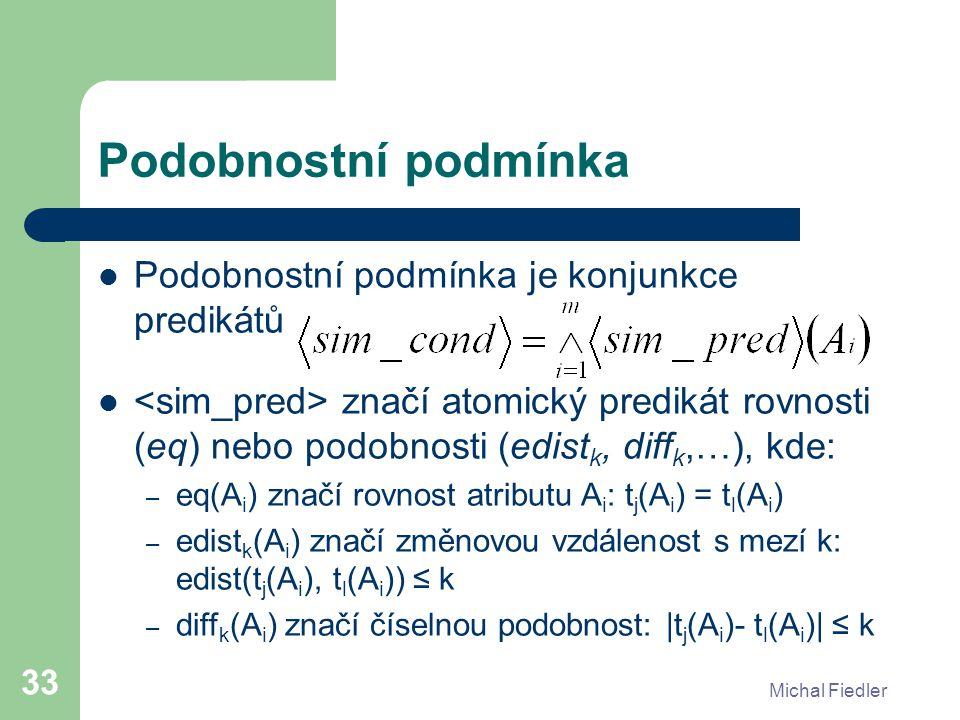 Michal Fiedler 33 Podobnostní podmínka Podobnostní podmínka je konjunkce predikátů značí atomický predikát rovnosti (eq) nebo podobnosti (edist k, diff k,…), kde: – eq(A i ) značí rovnost atributu A i : t j (A i ) = t l (A i ) – edist k (A i ) značí změnovou vzdálenost s mezí k: edist(t j (A i ), t l (A i )) ≤ k – diff k (A i ) značí číselnou podobnost: |t j (A i )- t l (A i )| ≤ k