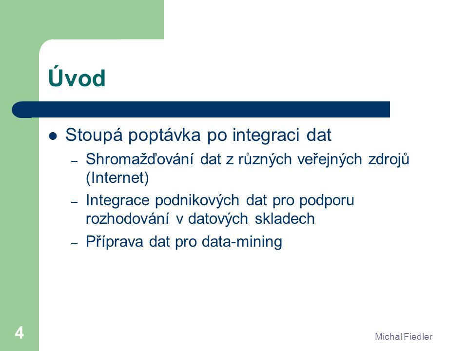 Michal Fiedler 4 Úvod Stoupá poptávka po integraci dat – Shromažďování dat z různých veřejných zdrojů (Internet) – Integrace podnikových dat pro podporu rozhodování v datových skladech – Příprava dat pro data-mining