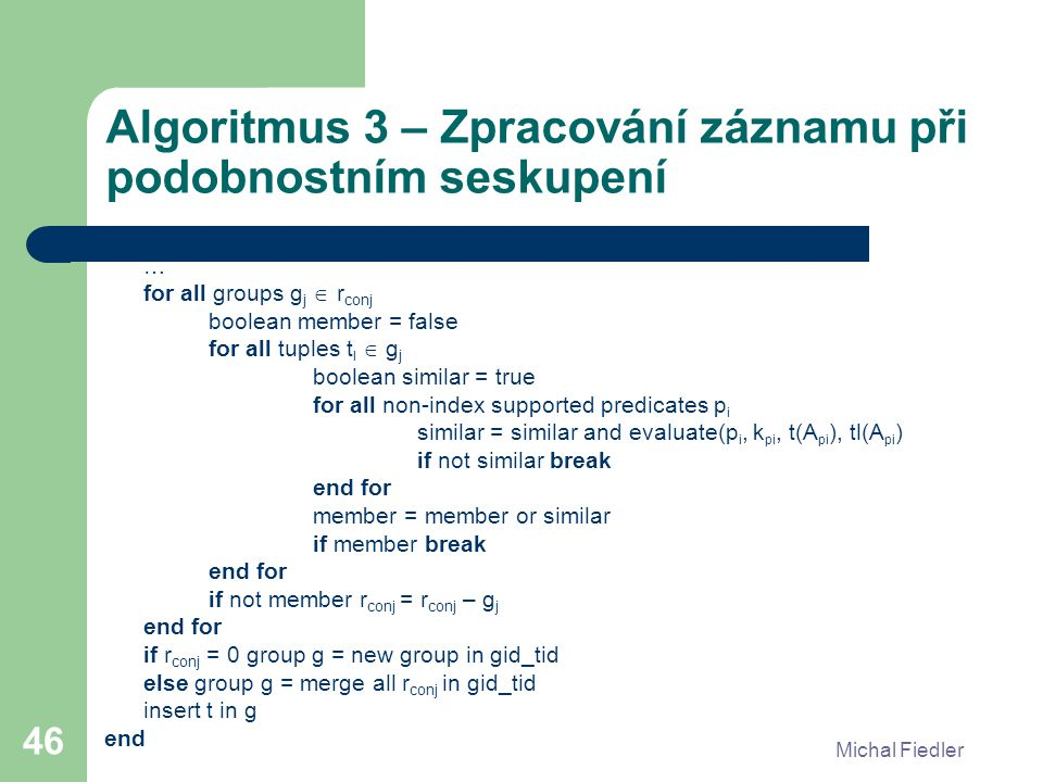 Michal Fiedler 46 Algoritmus 3 – Zpracování záznamu při podobnostním seskupení … for all groups g j  r conj boolean member = false for all tuples t l  g j boolean similar = true for all non-index supported predicates p i similar = similar and evaluate(p i, k pi, t(A pi ), tl(A pi ) if not similar break end for member = member or similar if member break end for if not member r conj = r conj – g j end for if r conj = 0 group g = new group in gid_tid else group g = merge all r conj in gid_tid insert t in g end
