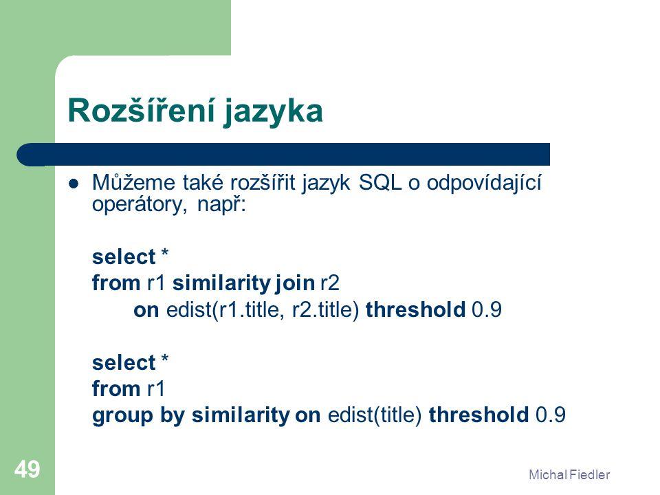 Michal Fiedler 49 Rozšíření jazyka Můžeme také rozšířit jazyk SQL o odpovídající operátory, např: select * from r1 similarity join r2 on edist(r1.title, r2.title) threshold 0.9 select * from r1 group by similarity on edist(title) threshold 0.9