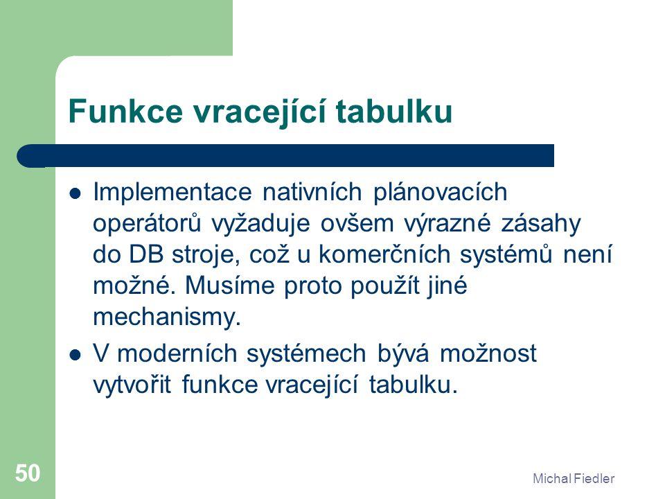 Michal Fiedler 50 Funkce vracející tabulku Implementace nativních plánovacích operátorů vyžaduje ovšem výrazné zásahy do DB stroje, což u komerčních systémů není možné.