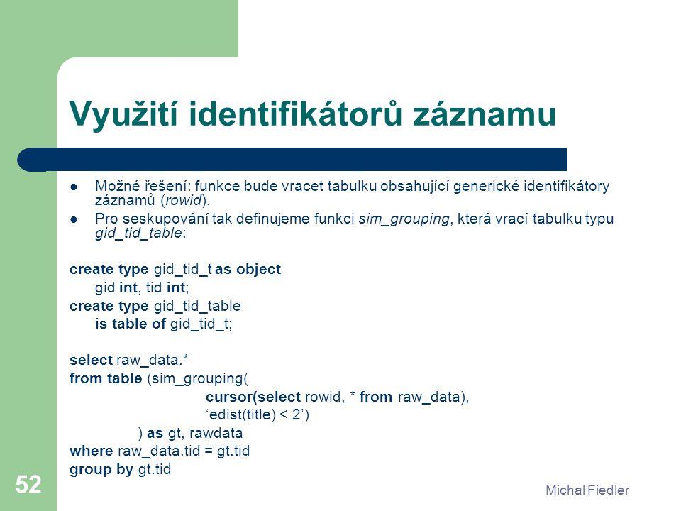 Michal Fiedler 52 Využití identifikátorů záznamu Možné řešení: funkce bude vracet tabulku obsahující generické identifikátory záznamů (rowid). Pro ses