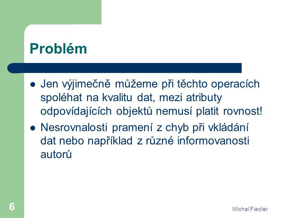 Michal Fiedler 6 Problém Jen výjimečně můžeme při těchto operacích spoléhat na kvalitu dat, mezi atributy odpovídajících objektů nemusí platit rovnost.