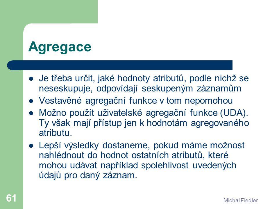 Michal Fiedler 61 Agregace Je třeba určit, jaké hodnoty atributů, podle nichž se neseskupuje, odpovídají seskupeným záznamům Vestavěné agregační funkce v tom nepomohou Možno použít uživatelské agregační funkce (UDA).