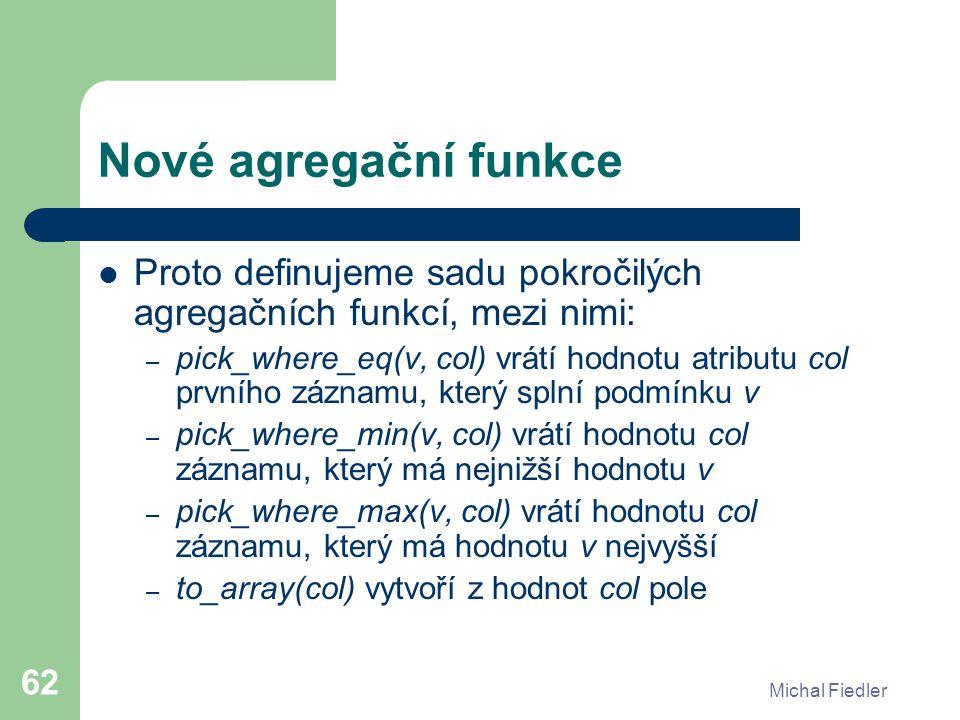 Michal Fiedler 62 Nové agregační funkce Proto definujeme sadu pokročilých agregačních funkcí, mezi nimi: – pick_where_eq(v, col) vrátí hodnotu atribut
