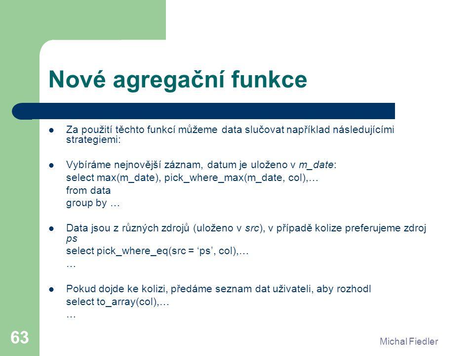 Michal Fiedler 63 Nové agregační funkce Za použití těchto funkcí můžeme data slučovat například následujícími strategiemi: Vybíráme nejnovější záznam,