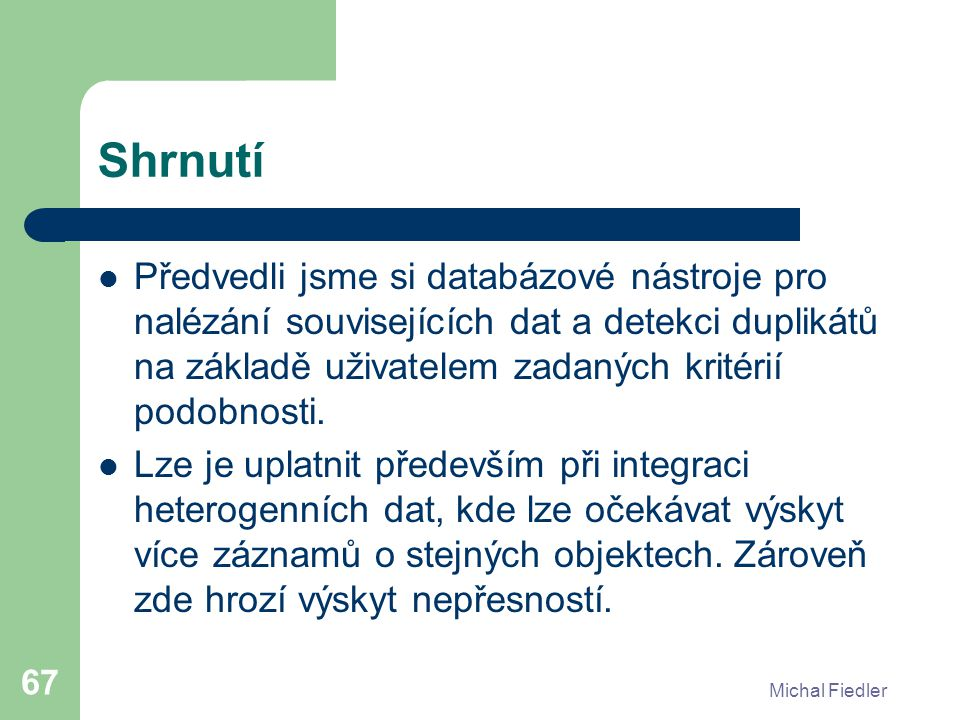 Michal Fiedler 67 Shrnutí Předvedli jsme si databázové nástroje pro nalézání souvisejících dat a detekci duplikátů na základě uživatelem zadaných kritérií podobnosti.