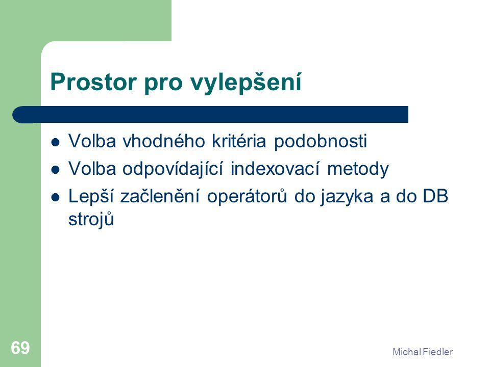 Michal Fiedler 69 Prostor pro vylepšení Volba vhodného kritéria podobnosti Volba odpovídající indexovací metody Lepší začlenění operátorů do jazyka a do DB strojů