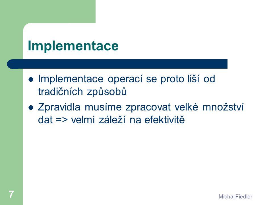 Michal Fiedler 7 Implementace Implementace operací se proto liší od tradičních způsobů Zpravidla musíme zpracovat velké množství dat => velmi záleží na efektivitě