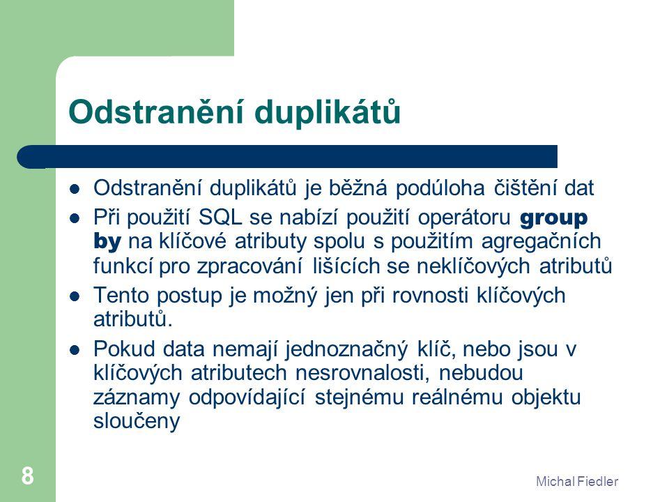 Michal Fiedler 8 Odstranění duplikátů Odstranění duplikátů je běžná podúloha čištění dat Při použití SQL se nabízí použití operátoru group by na klíčo