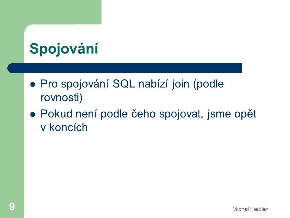 Michal Fiedler 9 Spojování Pro spojování SQL nabízí join (podle rovnosti) Pokud není podle čeho spojovat, jsme opět v koncích